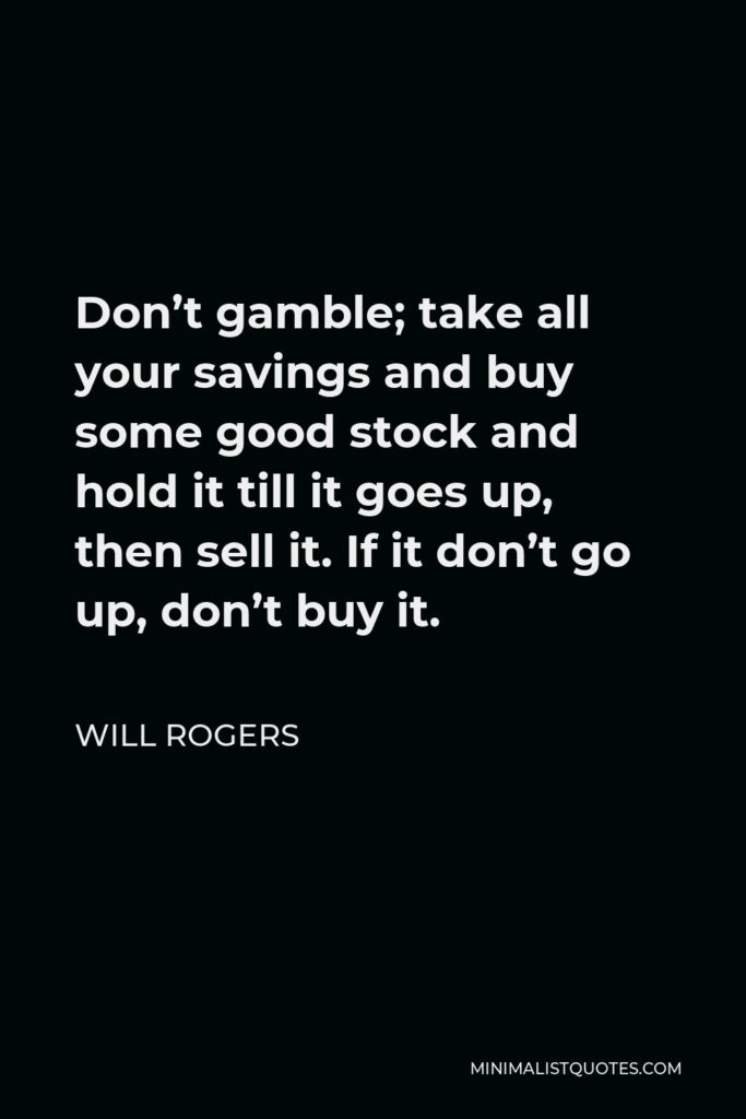Will Rogers Quote - Don't gamble; take all your savings and buy some good stock and hold it till it goes up, then sell it. If it don't go up, don't buy it.