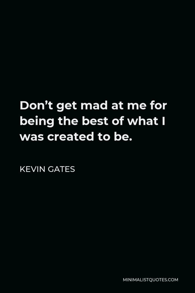 Kevin Gates Quote - Don't get mad at me for being the best of what I was created to be.