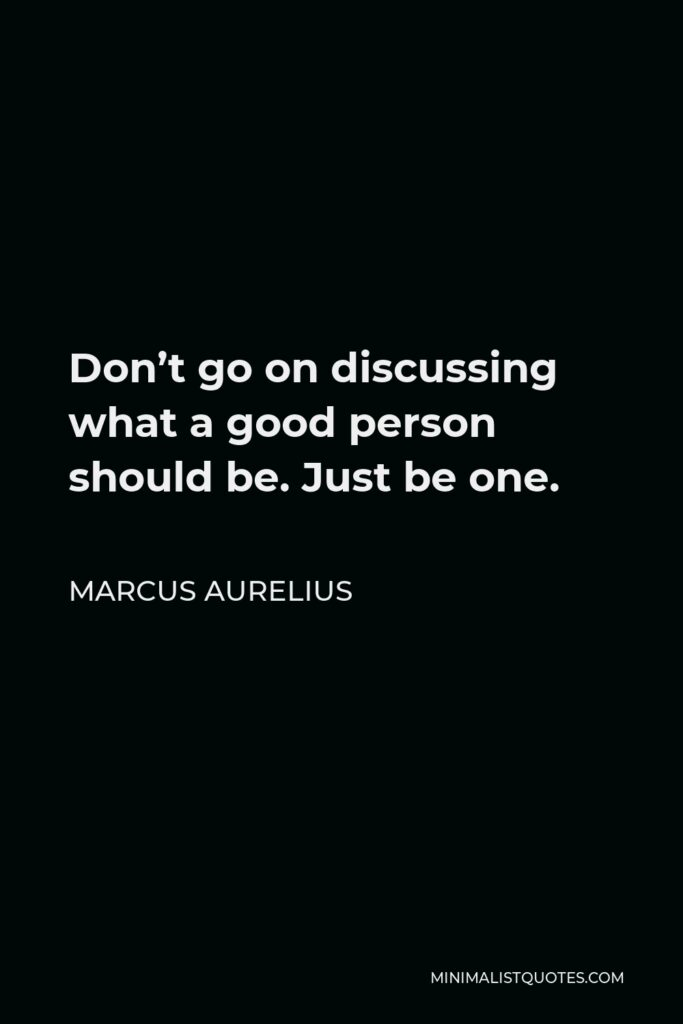 Marcus Aurelius Quote - Don't go on discussing what a good person should be. Just be one.