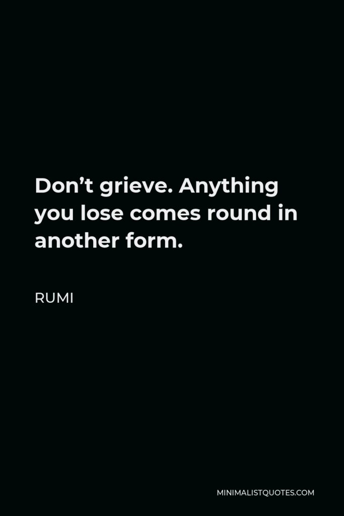 Rumi Quote - Don't grieve. Anything you lose comes round in another form.