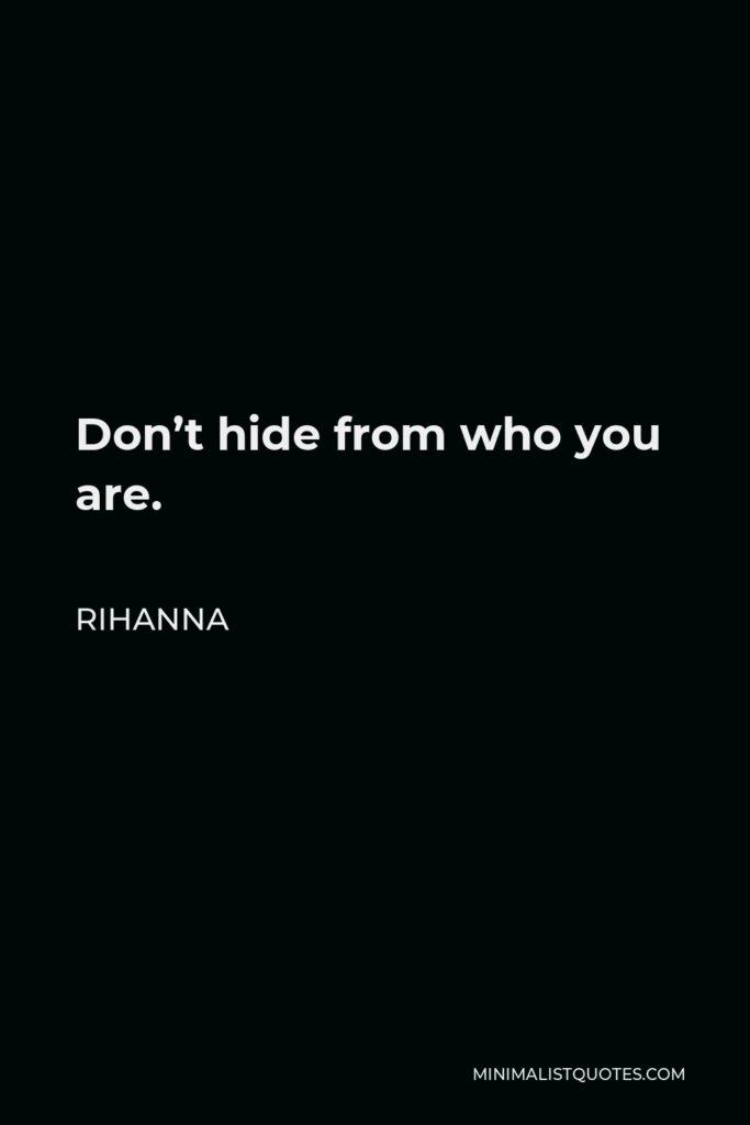 Rihanna Quote - Don't hide from who you are.