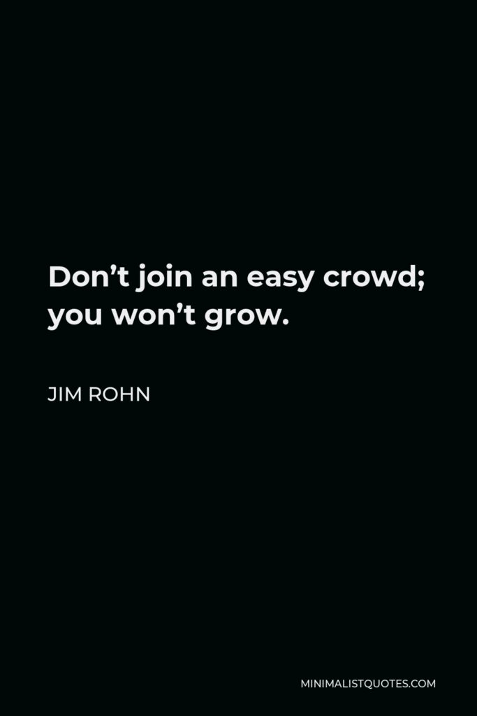 Jim Rohn Quote - Don't join an easy crowd; you won't grow.