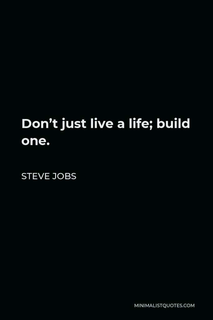 Steve Jobs Quote - Don't just live a life; build one.