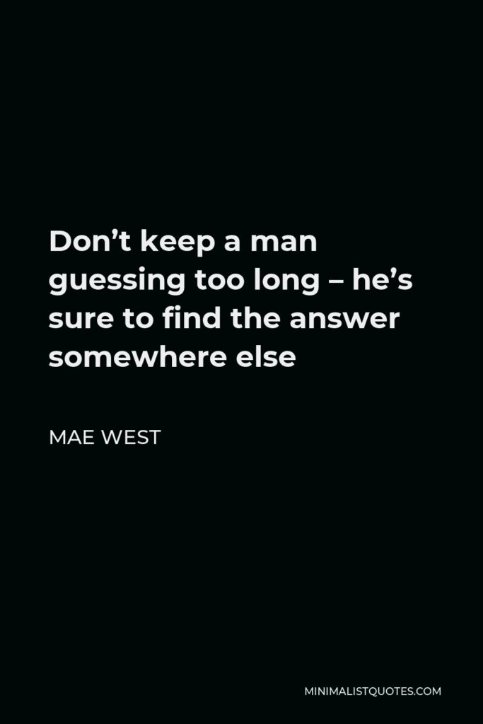 Mae West Quote - Don't keep a man guessing too long – he's sure to find the answer somewhere else