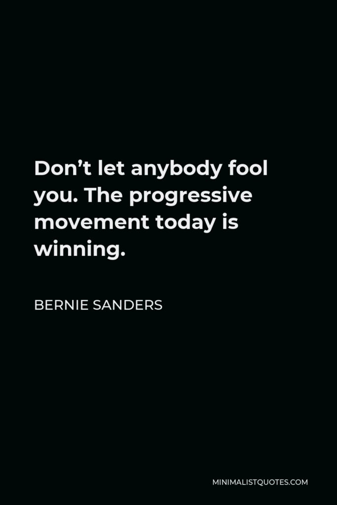 Bernie Sanders Quote - Don't let anybody fool you. The progressive movement today is winning.