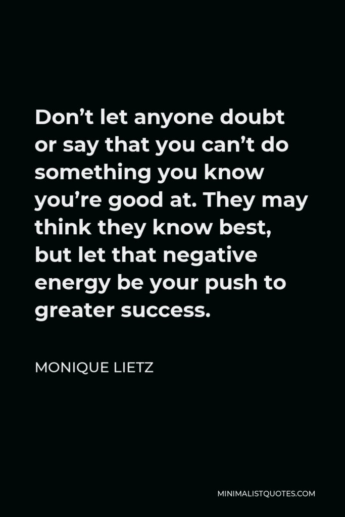 Monique Lietz Quote - Don't let anyone doubt or say that you can't do something you know you're good at. They may think they know best, but let that negative energy be your push to greater success.