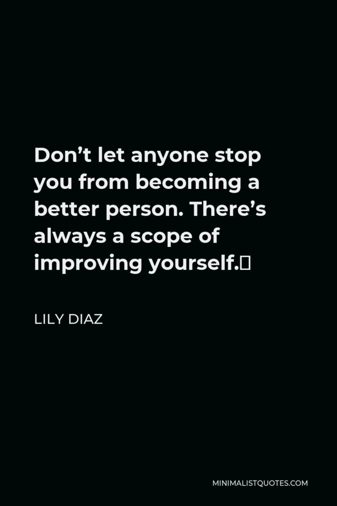 Lily Diaz Quote - Don't let anyone stop you from becoming a better person. There's always a scope of improving yourself.