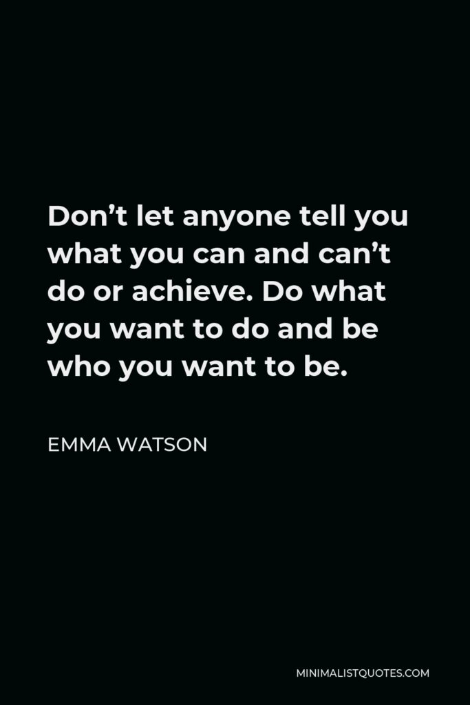 Emma Watson Quote - Don't let anyone tell you what you can and can't do or achieve. Do what you want to do and be who you want to be.