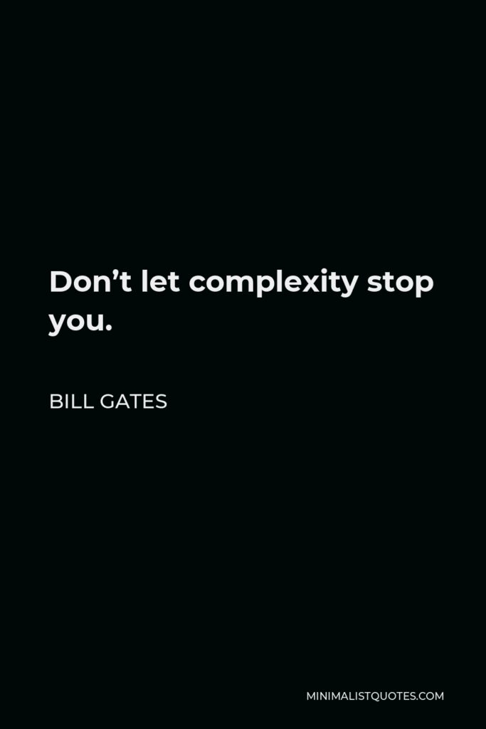 Bill Gates Quote - Don't let complexity stop you.