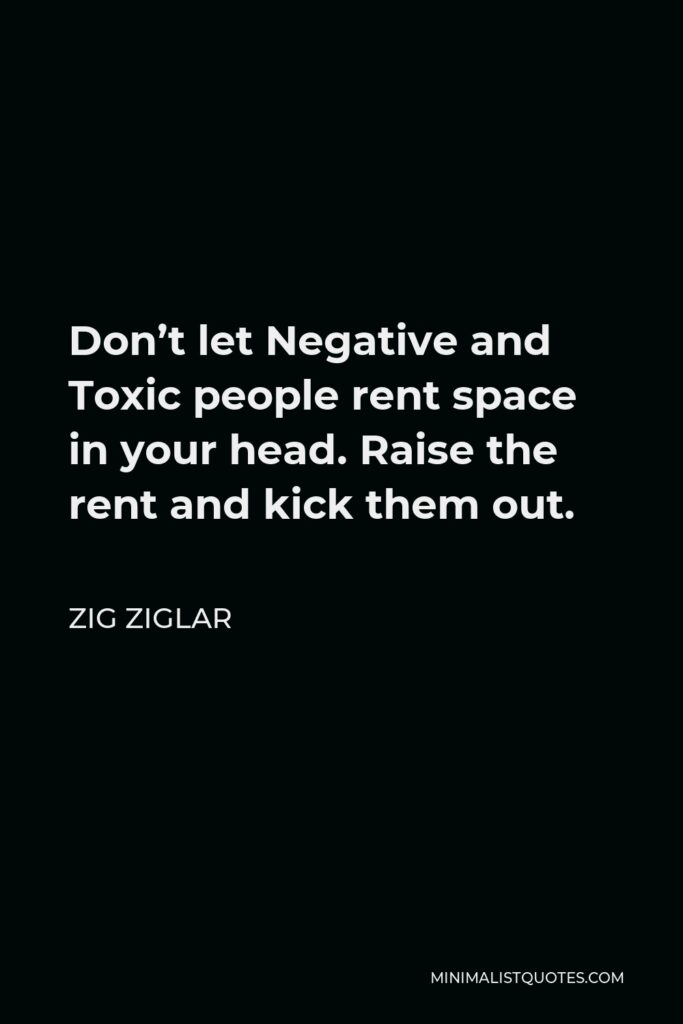 Zig Ziglar Quote - Don't let Negative and Toxic people rent space in your head. Raise the rent and kick them out.