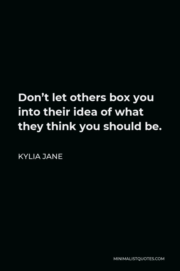 Kylia Jane Quote - Don't let others box you into their idea of what they think you should be.