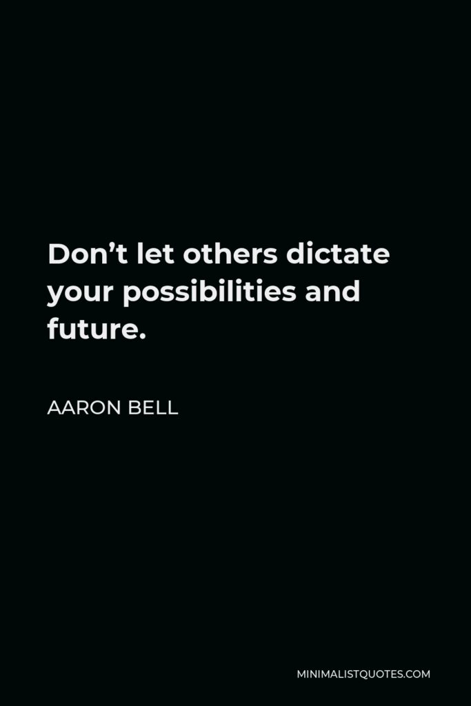 Aaron Bell Quote - Don't let others dictate your possibilities and future.