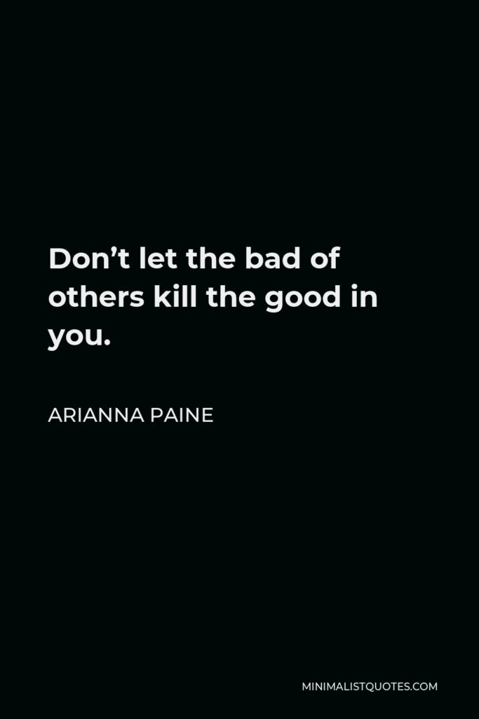 Arianna Paine Quote - Don't let the bad of others kill the good in you.