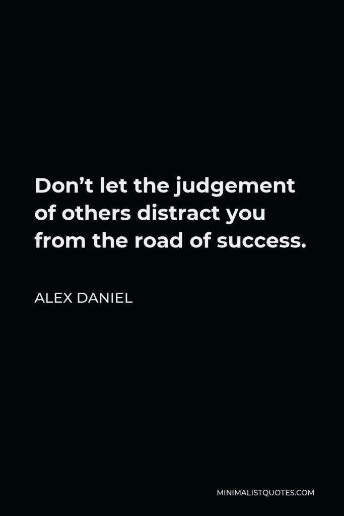 Alex Daniel Quote - Don't let the judgement of others distract you from the road of success.