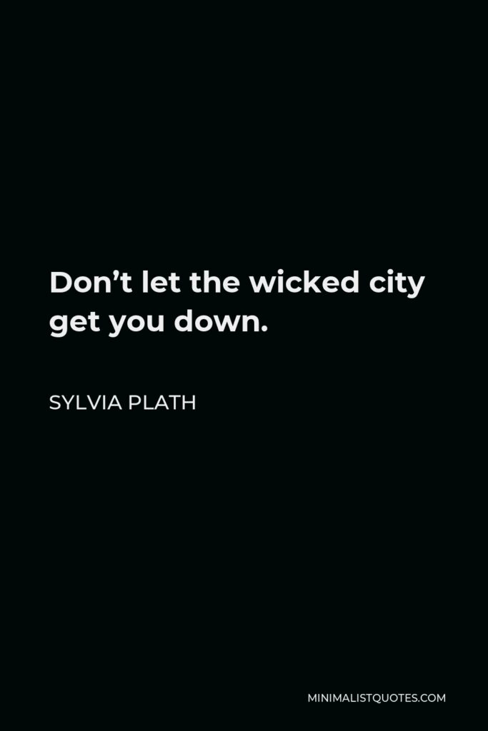 Sylvia Plath Quote - Don't let the wicked city get you down.