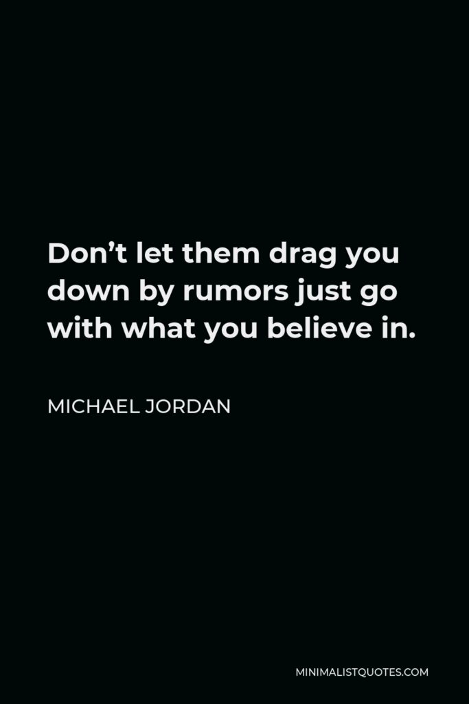 Michael Jordan Quote - Don't let them drag you down by rumors just go with what you believe in.