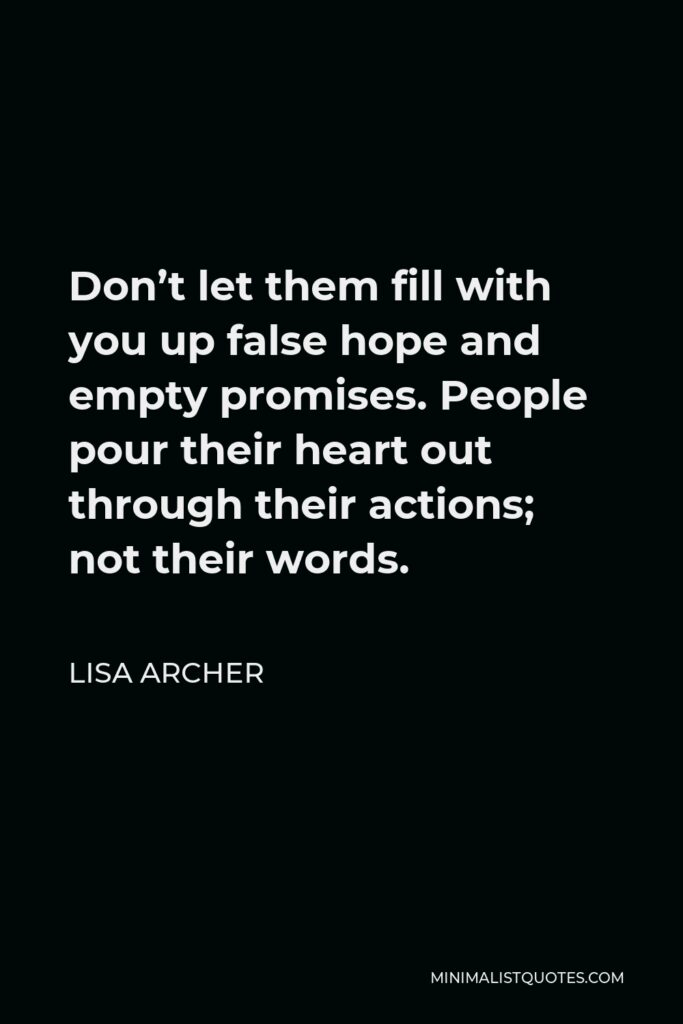 Lisa Archer Quote - Don't let them fill with you up false hope and empty promises. People pour their heart out through their actions; not their words.