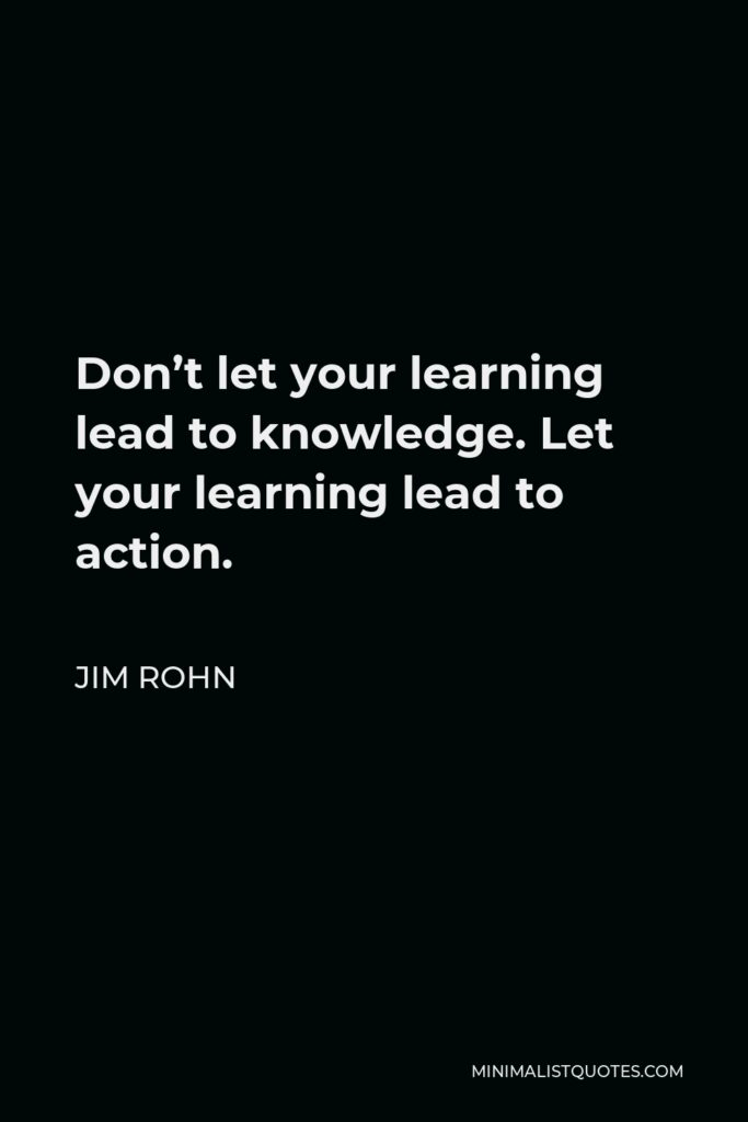 Jim Rohn Quote - Don't let your learning lead to knowledge. Let your learning lead to action.