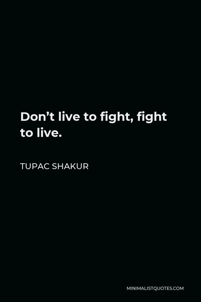 Tupac Shakur Quote - Don't live to fight, fight to live.