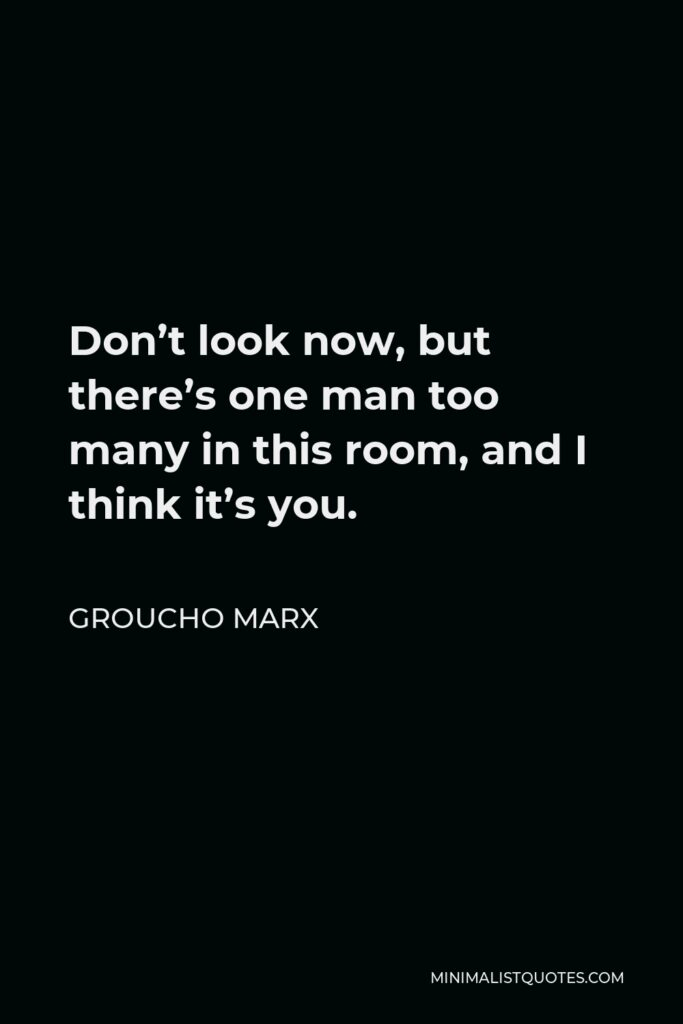 Groucho Marx Quote - Don't look now, but there's one man too many in this room, and I think it's you.