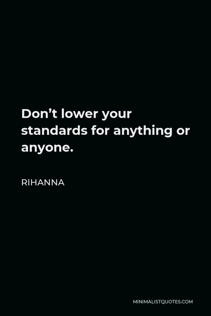 Rihanna Quote - Don't lower your standards for anything or anyone.