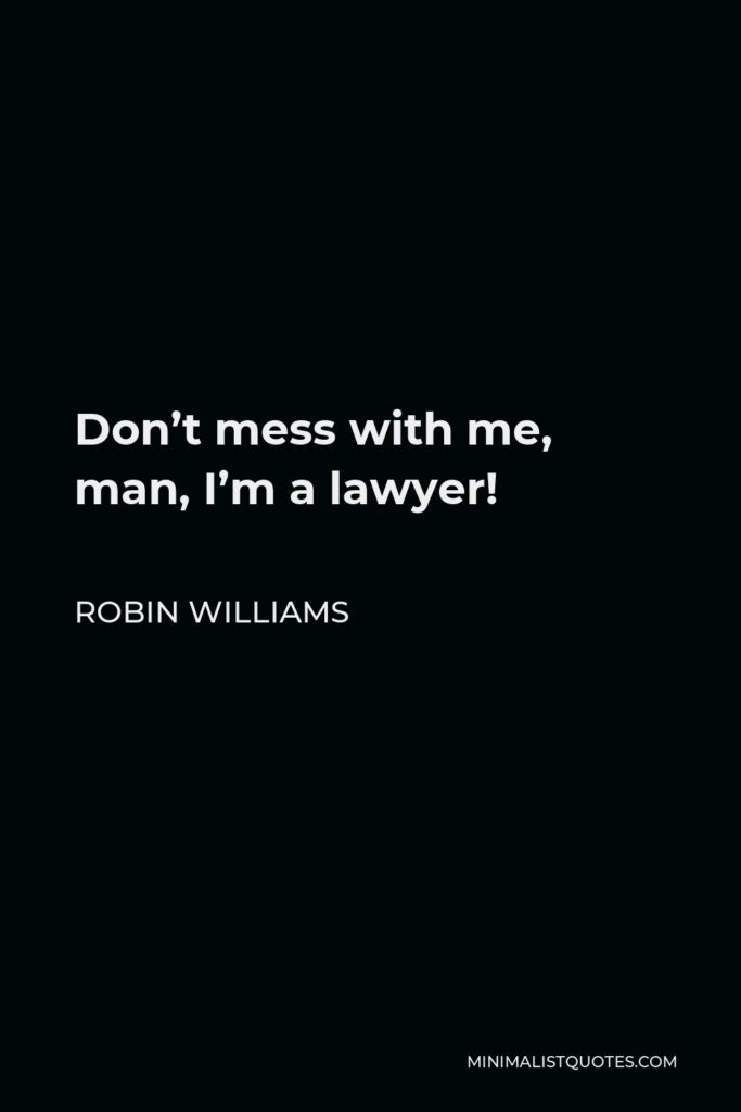 Robin Williams Quote - Don't mess with me, man, I'm a lawyer!