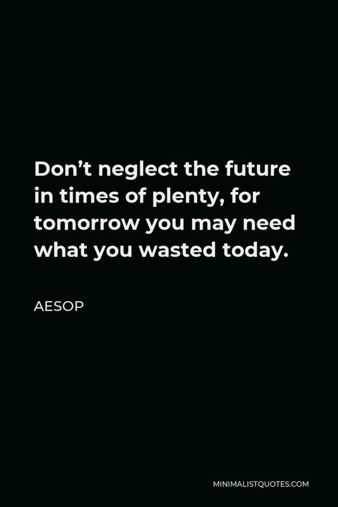 Aesop Quote - Don't neglect the future in times of plenty, for tomorrow you may need what you wasted today.