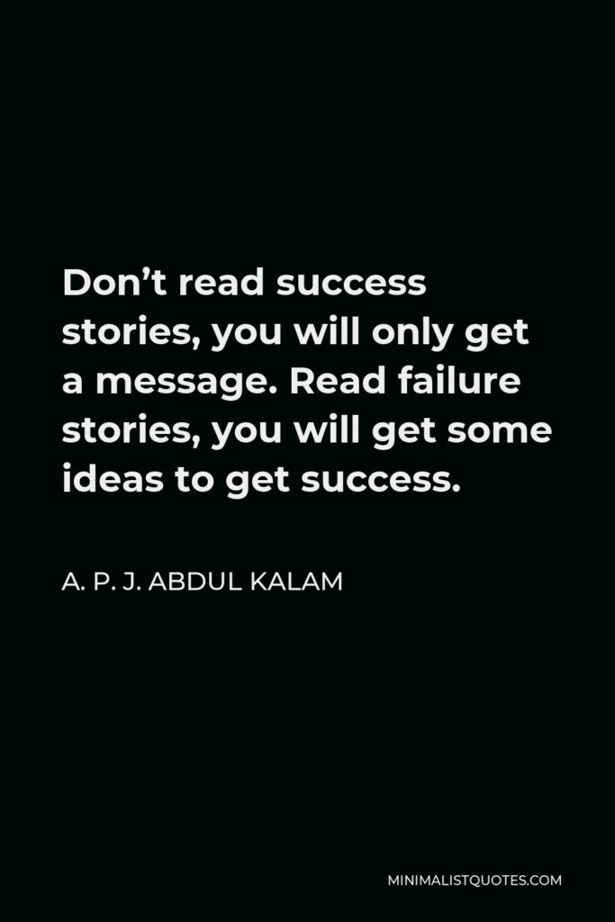 A. P. J. Abdul Kalam Quote - Don't read success stories, you will only get a message. Read failure stories, you will get some ideas to get success.