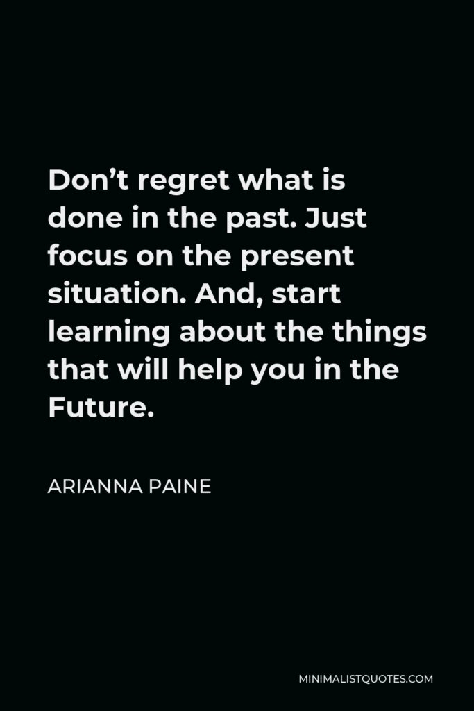 Arianna Paine Quote - Don't regret what is done in the past. Just focus on the present situation. And, start learning about the things that will help you in the Future.