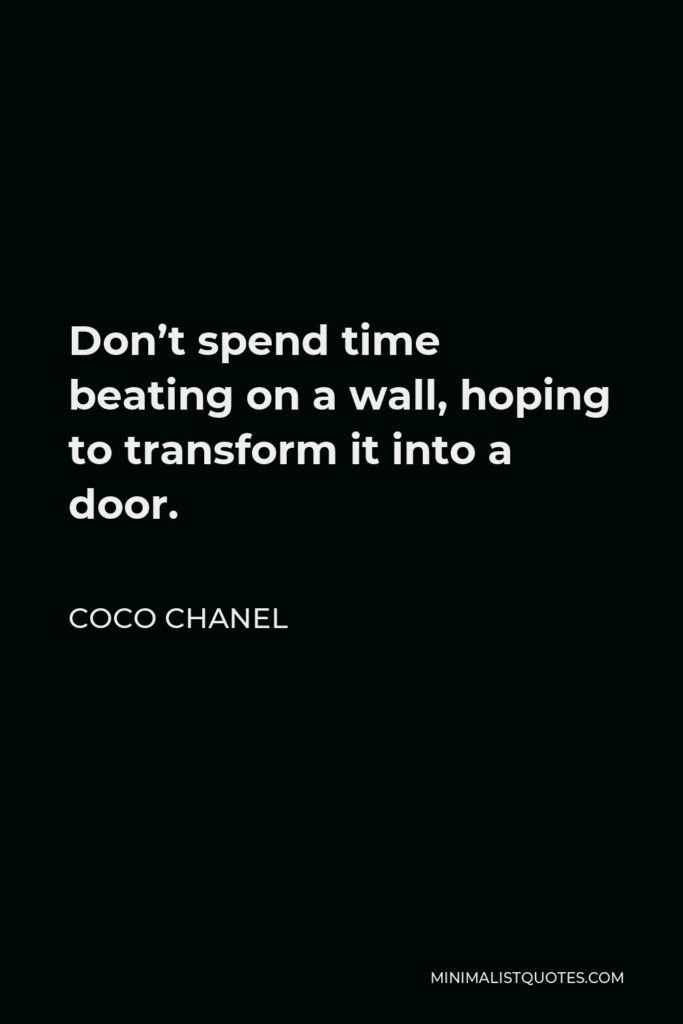 Coco Chanel Quote - Don't spend time beating on a wall, hoping to transform it into a door.