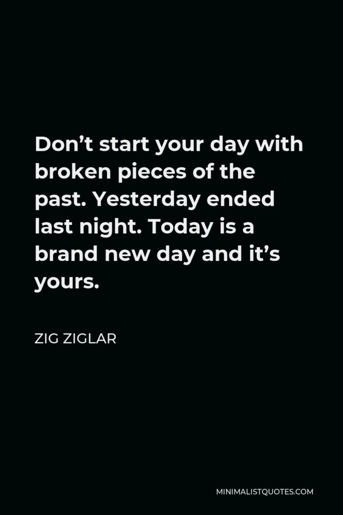 Zig Ziglar Quote - Don't start your day with broken pieces of the past. Yesterday ended last night. Today is a brand new day and it's yours.