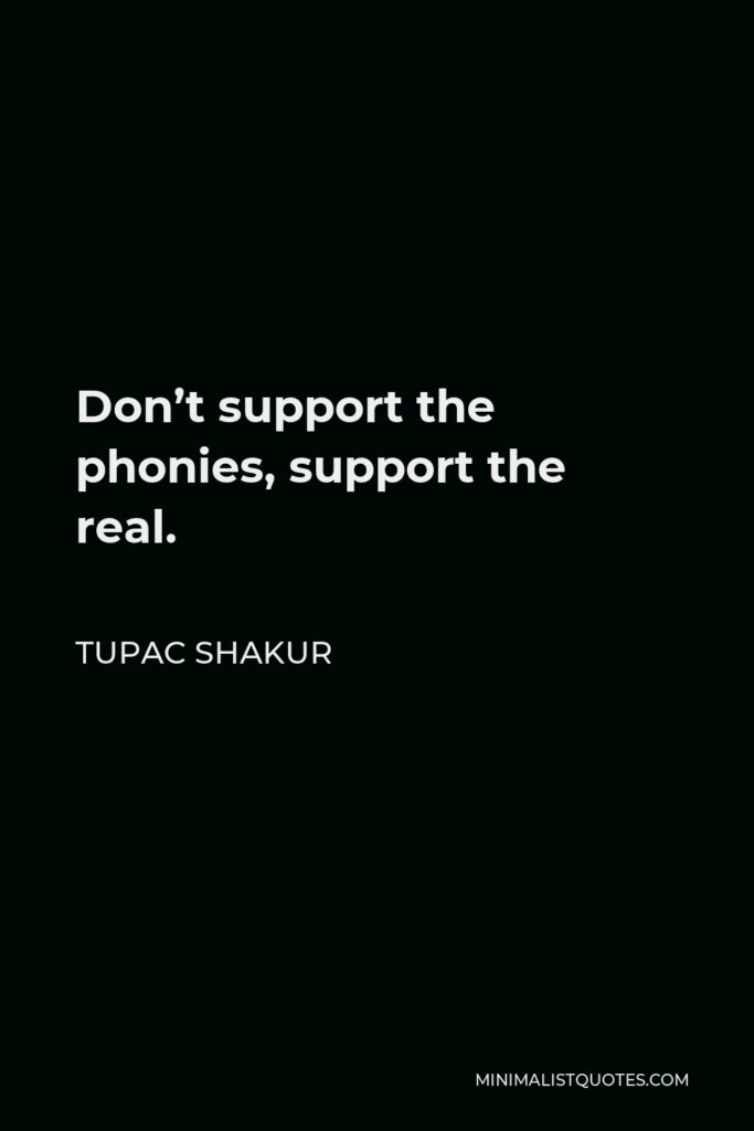 Tupac Shakur Quote - Don't support the phonies, support the real.