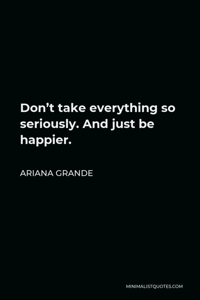Ariana Grande Quote - Don't take everything so seriously. And just be happier.