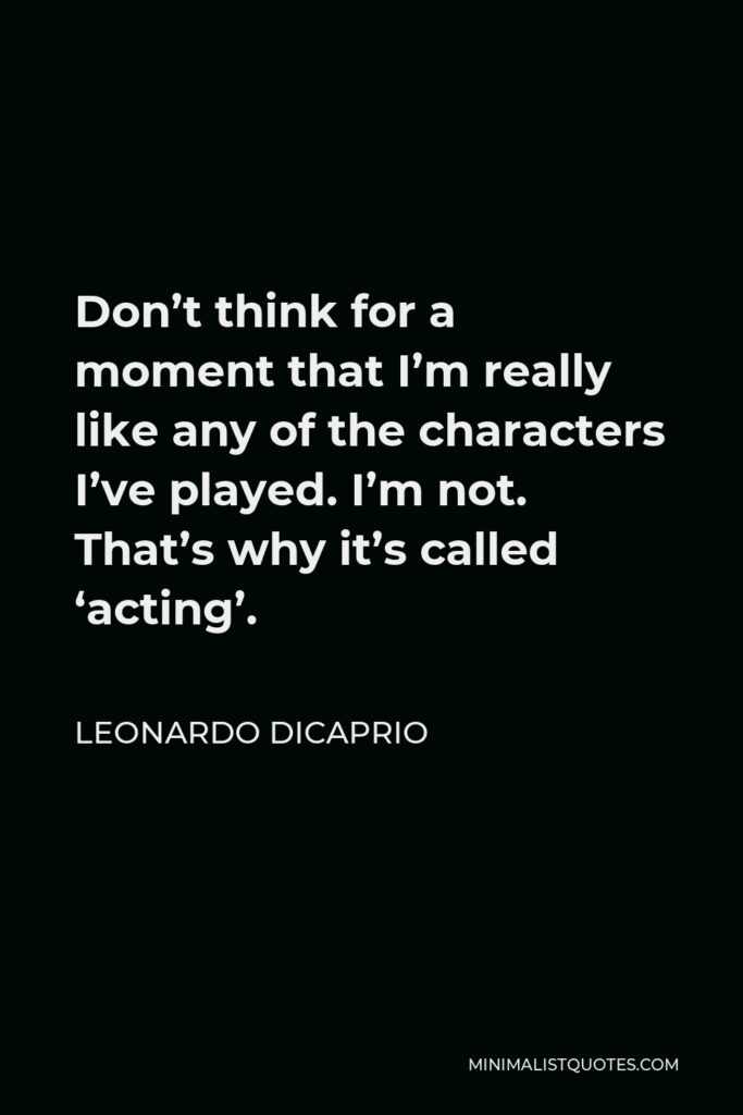 Leonardo DiCaprio Quote - Don't think for a moment that I'm really like any of the characters I've played. I'm not. That's why it's called 'acting'.