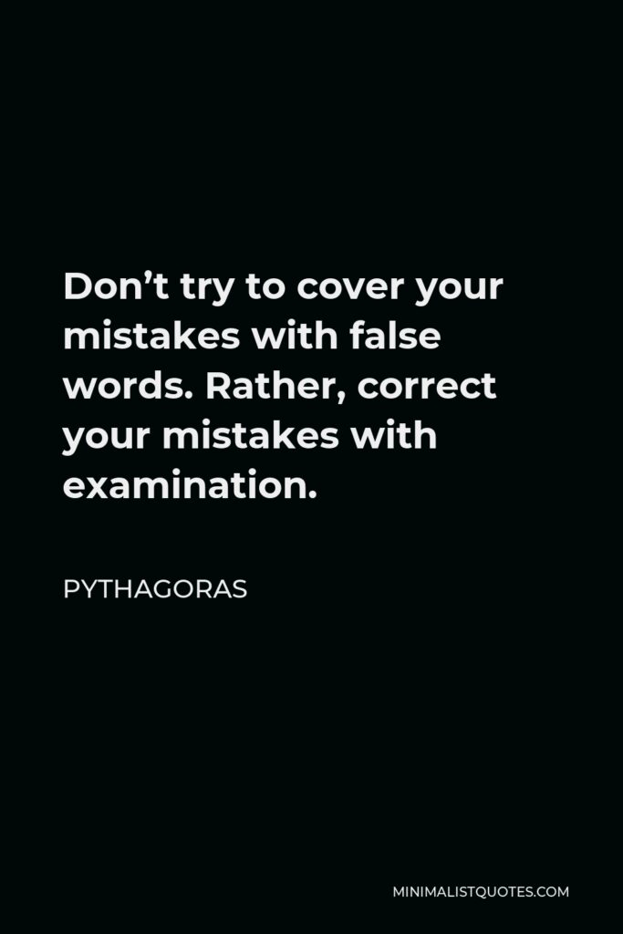 Pythagoras Quote - Don't try to cover your mistakes with false words. Rather, correct your mistakes with examination.