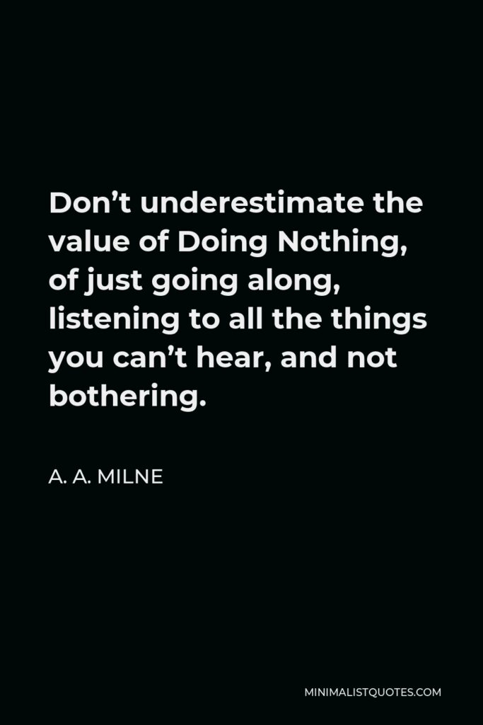 A. A. Milne Quote - Don't underestimate the value of Doing Nothing, of just going along, listening to all the things you can't hear, and not bothering.