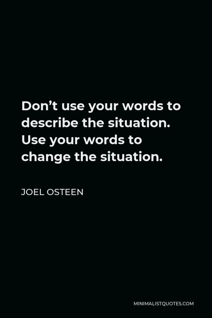 Joel Osteen Quote - Don't use your words to describe the situation. Use your words to change the situation.