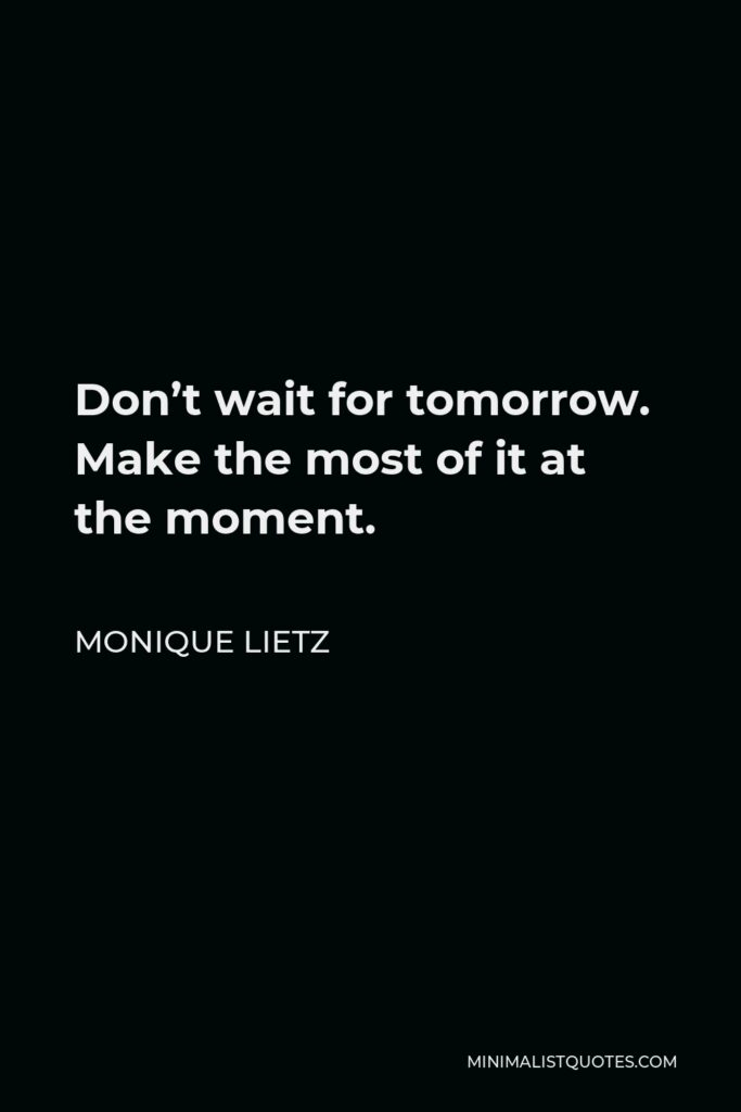Monique Lietz Quote - Don't wait for tomorrow. Make the most of it at the moment.