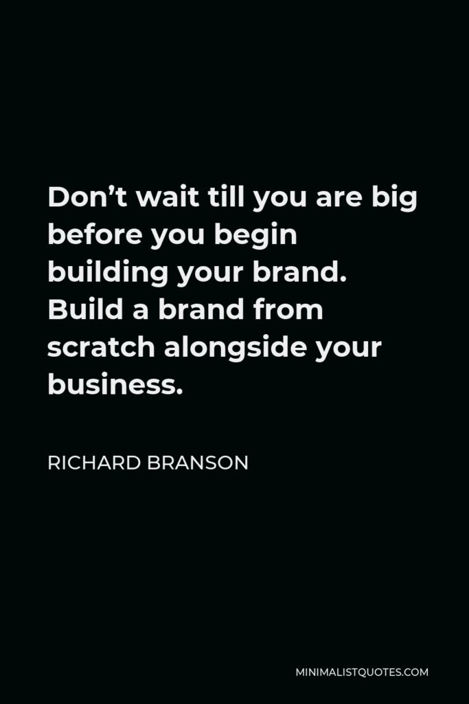 Richard Branson Quote - Don't wait till you are big before you begin building your brand. Build a brand from scratch alongside your business.