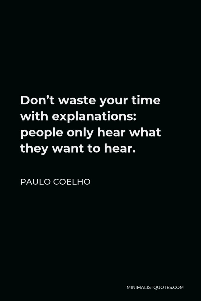 Paulo Coelho Quote - Don't waste your time with explanations: people only hear what they want to hear.