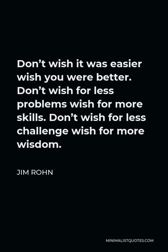 Jim Rohn Quote - Don't wish it was easier wish you were better. Don't wish for less problems wish for more skills. Don't wish for less challenge wish for more wisdom.