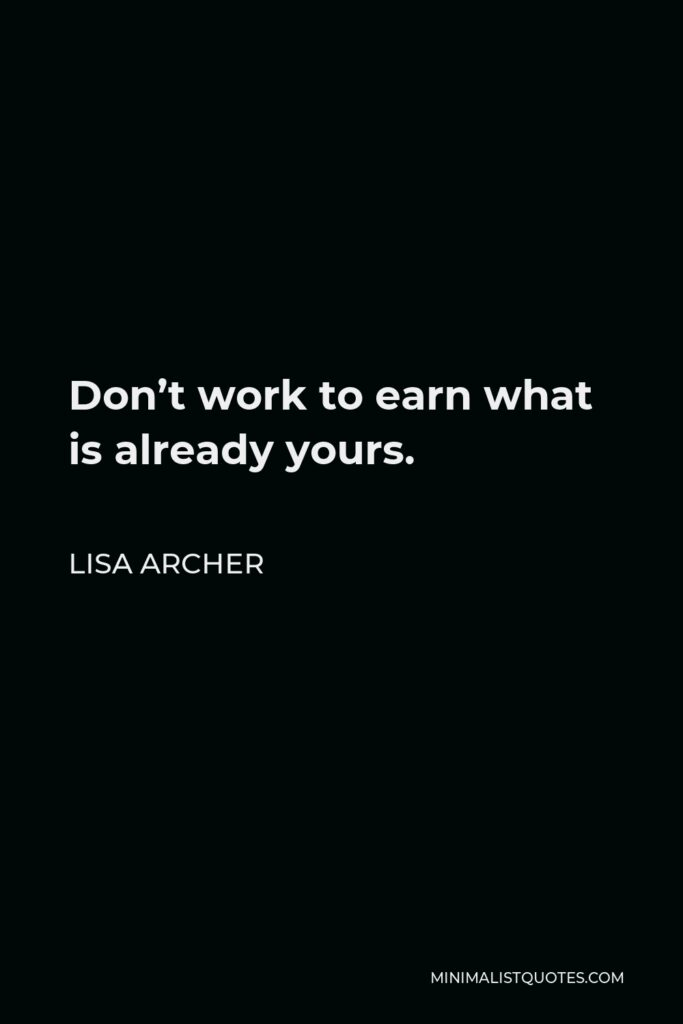 Lisa Archer Quote - Don't work to earn what is already yours.