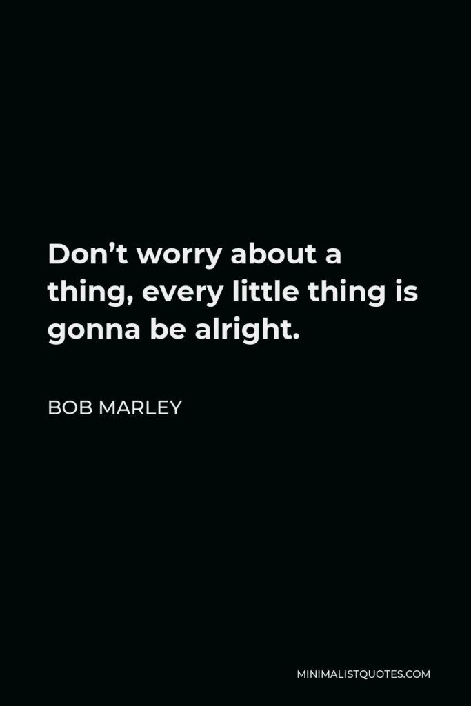 Bob Marley Quote - Don't worry about a thing, every little thing is gonna be alright.