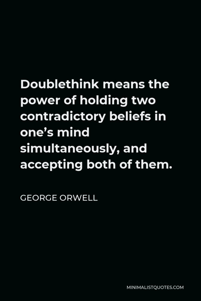 George Orwell Quote - Doublethink means the power of holding two contradictory beliefs in one's mind simultaneously, and accepting both of them.