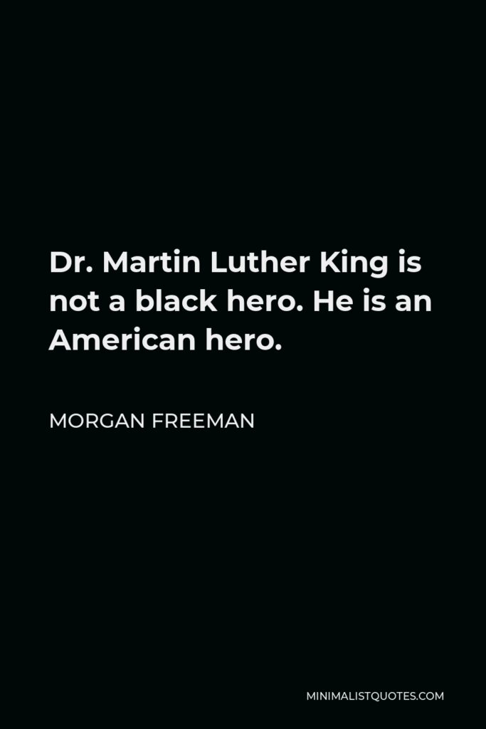 Morgan Freeman Quote - Dr. Martin Luther King is not a black hero. He is an American hero.