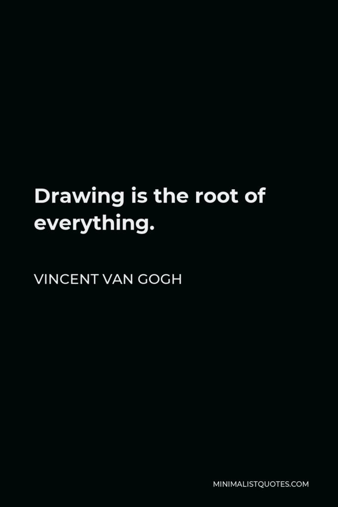 Vincent Van Gogh Quote - Drawing is the root of everything.