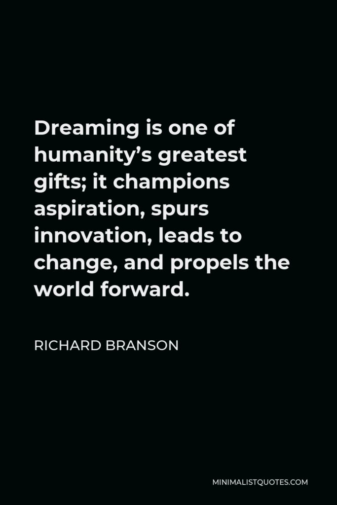 Richard Branson Quote - Dreaming is one of humanity's greatest gifts; it champions aspiration, spurs innovation, leads to change, and propels the world forward.