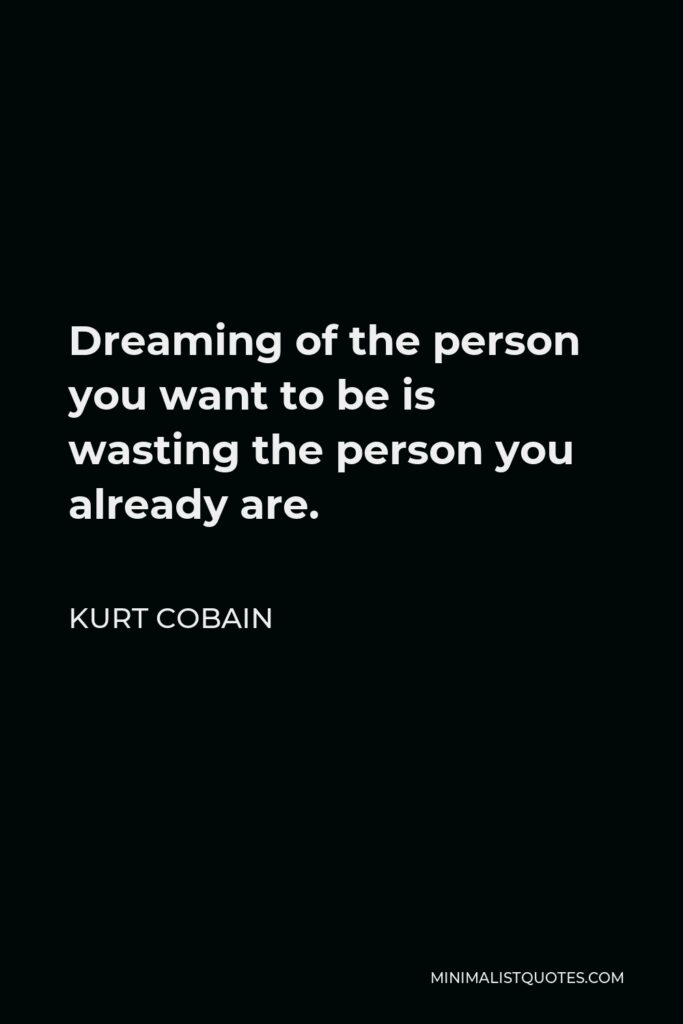 Kurt Cobain Quote - Dreaming of the person you want to be is wasting the person you already are.