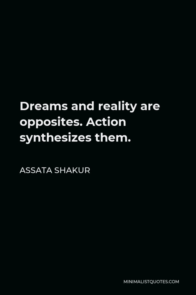 Assata Shakur Quote - Dreams and reality are opposites. Action synthesizes them.