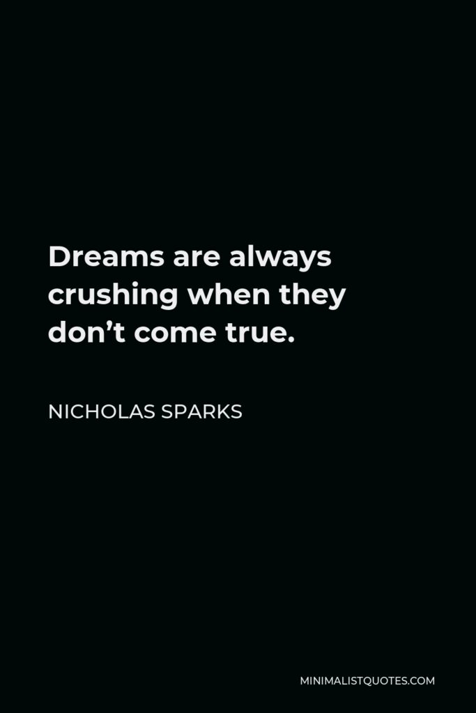 Nicholas Sparks Quote - Dreams are always crushing when they don't come true.